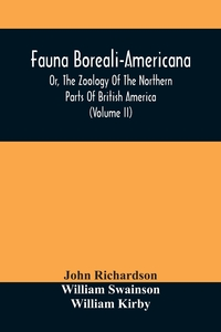 Fauna Boreali-Americana, Or, The Zoology Of The Northern Parts Of British America: Containing Descriptions Of The Objects Of Natural History Collected On The Late Northern Land Expeditions, Under Command Of Captain Sir John Franklin, R.N. (Volume Ii), John Richardson обложка-превью