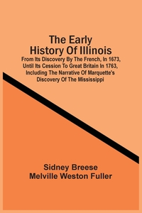 The Early History Of Illinois: From Its Discovery By The French, In 1673, Until Its Cession To Great Britain In 1763, Including The Narrative Of Marquette'S Discovery Of The Mississippi, Sidney Breese обложка-превью