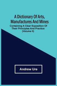 A Dictionary Of Arts, Manufactures And Mines: Containing A Clear Exposition Of Their Principles And Practice (Volume Ii), Andrew Ure обложка-превью