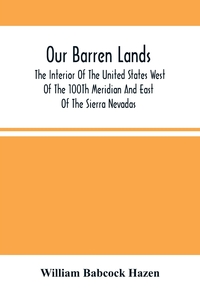 Our Barren Lands. The Interior Of The United States West Of The 100Th Meridian And East Of The Sierra Nevadas, William Babcock Hazen обложка-превью