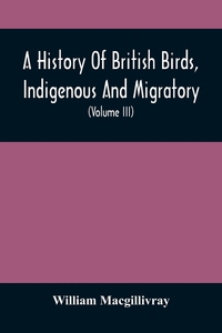 A History Of British Birds, Indigenous And Migratory: Including Their Organization, Habits, And Relation; Remarks On Classification And Nomenclature; An Account Of The Principal Organs Of Birds, And Observations Relative To Practical Ornithology (Volume I, William Macgillivray обложка-превью