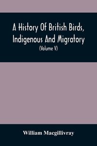 A History Of British Birds, Indigenous And Migratory: Including Their Organization, Habits, And Relation; Remarks On Classification And Nomenclature; An Account Of The Principal Organs Of Birds, And Observations Relative To Practical Ornithology (Volume V, William Macgillivray обложка-превью
