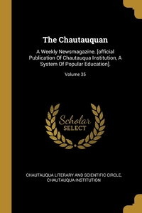 The Chautauquan: A Weekly Newsmagazine. [official Publication Of Chautauqua Institution, A System Of Popular Education].; Volume 35, Chautauqua Literary and Scientific Circl, Chautauqua Institution обложка-превью