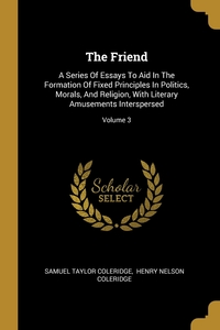 The Friend: A Series Of Essays To Aid In The Formation Of Fixed Principles In Politics, Morals, And Religion, With Literary Amusements Interspersed; Volume 3, Samuel Taylor Coleridge, Henry Nelson Coleridge обложка-превью