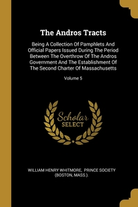 The Andros Tracts: Being A Collection Of Pamphlets And Official Papers Issued During The Period Between The Overthrow Of The Andros Government And The Establishment Of The Second Charter Of Massachusetts; Volume 5, William Henry Whitmore, Prince Society (Boston, Mass.). обложка-превью