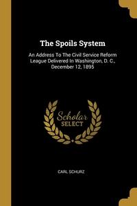 The Spoils System: An Address To The Civil Service Reform League Delivered In Washington, D. C., December 12, 1895, Carl Schurz обложка-превью