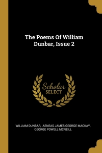 The Poems Of William Dunbar, Issue 2, William Dunbar, Aeneas James George Mackay, George Powell McNeill обложка-превью