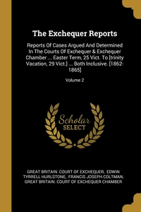 The Exchequer Reports: Reports Of Cases Argued And Determined In The Courts Of Exchequer & Exchequer Chamber ... Easter Term, 25 Vict. To [trinity Vacation, 29 Vict.] ... Both Inclusive. [1862-1865]; Volume 2, Great Britain. Court of Exchequer, Edwin Tyrrell Hurlstone, Francis Joseph Coltman обложка-превью