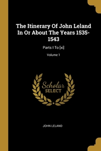 The Itinerary Of John Leland In Or About The Years 1535-1543: Parts I To [xi]; Volume 1, John Leland обложка-превью