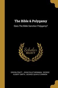 The Bible & Polygamy: Does The Bible Sanction Polygamy?, Orson Pratt, John Philip Newman, George Albert Smith обложка-превью