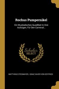Rochus Pumpernikel: Ein Musikalisches Quodlibet In Drei Aufzügen, Für Den Carneval..., Matthaus Stegmayer, Ignaz Xaver von Seyfried обложка-превью