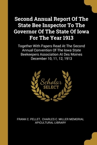 Second Annual Report Of The State Bee Inspector To The Governor Of The State Of Iowa For The Year 1913: Together With Papers Read At The Second Annual Convention Of The Iowa State Beekeepers Association At Des Moines December 10, 11, 12, 1913, Frank C. Pellet, Charles C. Miller Memorial Apicultural обложка-превью
