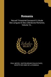 Romania: Recueil Trimestriel Consacré À L'étude Des Langues Et Des Littératures Romanes, Volume 16..., Paul Meyer, Gaston Bruno Paulin Paris, Societe des Amis de la Romania обложка-превью