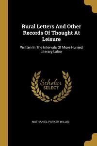 Rural Letters And Other Records Of Thought At Leisure: Written In The Intervals Of More Hurried Literary Labor, Nathaniel Parker Willis обложка-превью