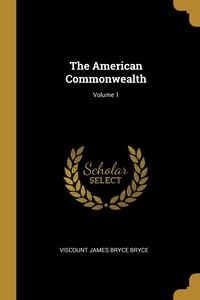 The American Commonwealth; Volume 1, Viscount James Bryce Bryce обложка-превью
