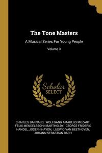 The Tone Masters: A Musical Series For Young People; Volume 3, Charles Barnard, Wolfgang Amadeus Mozart, Felix Mendelssohn-Bartholdy обложка-превью