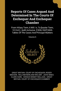 Reports Of Cases Argued And Determined In The Courts Of Exchequer And Exchequer Chamber: From Hiliary Term, 6 Will. Iv, To [easter Term, 10 Vict.]...both Inclusive. [1836-1847] With Tables Of The Cases And Principal Matters; Volume 5, Great Britain. Court of Exchequer, Roger Meeson, William Newland Welsby обложка-превью