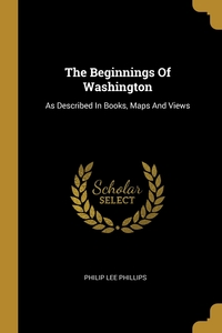 The Beginnings Of Washington: As Described In Books, Maps And Views, Philip Lee Phillips обложка-превью