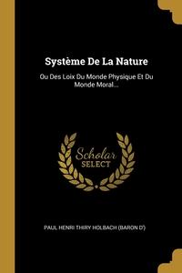 Système De La Nature: Ou Des Loix Du Monde Physique Et Du Monde Moral..., Paul Henri Thiry Holbach (Baron D') обложка-превью