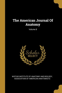 The American Journal Of Anatomy; Volume 8, Wistar Institute of Anatomy and Biology, Association of American Anatomists обложка-превью