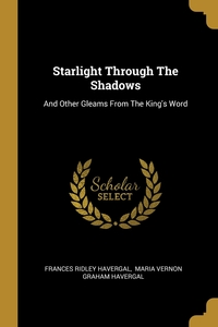 Starlight Through The Shadows: And Other Gleams From The King's Word, Frances Ridley Havergal, Maria Vernon Graham Havergal обложка-превью