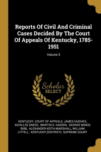 Книга под заказ: «Reports Of Civil And Criminal Cases Decided By The Court Of Appeals Of Kentucky, 1785-1951; Volume 5»