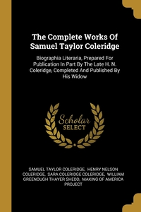 The Complete Works Of Samuel Taylor Coleridge: Biographia Literaria, Prepared For Publication In Part By The Late H. N. Coleridge, Completed And Published By His Widow, Samuel Taylor Coleridge, Henry Nelson Coleridge, Sara Coleridge Coleridge обложка-превью