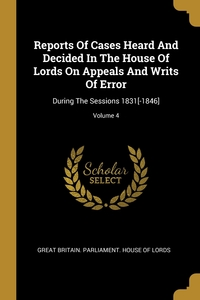 Reports Of Cases Heard And Decided In The House Of Lords On Appeals And Writs Of Error: During The Sessions 1831[-1846]; Volume 4, Great Britain. Parliament. House of Lord обложка-превью