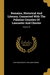 Remains, Historical And Literary, Connected With The Palatine Counties Of Lancaster And Chester; Volume 43, Chetham Society, WILLIAM FARRER обложка-превью