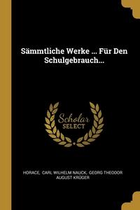 Sämmtliche Werke ... Für Den Schulgebrauch..., Horace Horace, Carl Wilhelm Nauck, Georg Theodor August Kruger обложка-превью