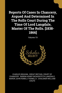 Reports Of Cases In Chancery, Argued And Determined In The Rolls Court During The Time Of Lord Langdale, Master Of The Rolls. [1838-1866]; Volume 19, Charles Beavan, Great Britain. Court of Chancery, Baron Henry Bickersteth Langdale обложка-превью