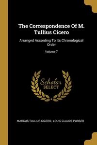 The Correspondence Of M. Tullius Cicero: Arranged According To Its Chronological Order; Volume 7, Marcus Tullius Cicero, Louis Claude Purser обложка-превью