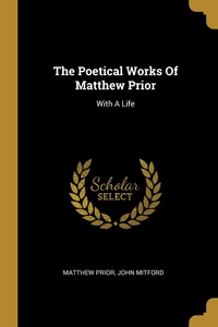 The Poetical Works Of Matthew Prior: With A Life, Matthew Prior, John Mitford обложка-превью