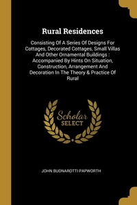 Rural Residences: Consisting Of A Series Of Designs For Cottages, Decorated Cottages, Small Villas And Other Ornamental Buildings : Accompanied By Hints On Situation, Construction, Arrangement And Decoration In The Theory & Practice Of Rural, John Buonarotti Papworth обложка-превью