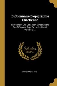 Dictionnaire D'épigraphie Chrétienne: Renfermant Une Collection D'inscriptions Des Différents Pays De La Chrétienté, Volume 31..., Louis Mas Latrie обложка-превью