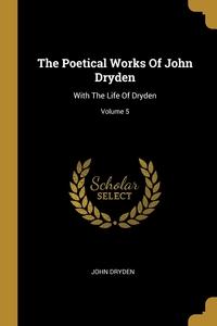 The Poetical Works Of John Dryden: With The Life Of Dryden; Volume 5, John Dryden обложка-превью