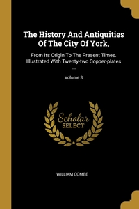 The History And Antiquities Of The City Of York,: From Its Origin To The Present Times. Illustrated With Twenty-two Copper-plates ...; Volume 3, William Combe обложка-превью