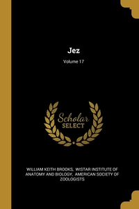 Jez; Volume 17, William Keith Brooks, Wistar Institute of Anatomy and Biology, American Society of Zoologists обложка-превью