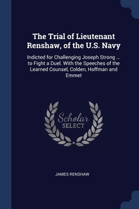 The Trial of Lieutenant Renshaw, of the U.S. Navy: Indicted for Challenging Joseph Strong ... to Fight a Duel. With the Speeches of the Learned Counsel, Colden, Hoffman and Emmet, James Renshaw обложка-превью
