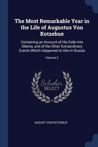 The Most Remarkable Year in the Life of Augustus Von Kotzebue: Containing an Account of His Exile Into Siberia, and of the Other Extraordinary Events Which Happened to Him in Russia; Volume 2, August Von Kotzebue обложка-превью