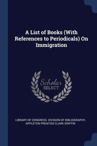 A List of Books (With References to Periodicals) On Immigration, Library of Congress. Division of Bibliog, Appleton Prentiss Clark Griffin обложка-превью