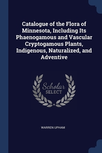 Catalogue of the Flora of Minnesota, Including Its Phaenogamous and Vascular Cryptogamous Plants, Indigenous, Naturalized, and Adventive, Warren Upham обложка-превью