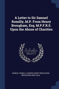 A Letter to Sir Samuel Romilly, M.P. From Henry Brougham, Esq. M.P.F.R.S. Upon the Abuse of Charities, Samuel Romilly, Baron Henry Brougham Brougham And Vaux обложка-превью