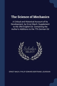 The Science of Mechanics: A Critical and Historical Account of Its Development, by Ernst Mach: Supplement to the 3Rd English Ed. Containing the Author's Additions to the 7Th German Ed, Ernst Mach, Philip Edward Bertrand Jourdain обложка-превью