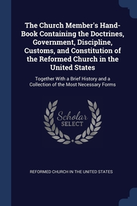 The Church Member's Hand-Book Containing the Doctrines, Government, Discipline, Customs, and Constitution of the Reformed Church in the United States: Together With a Brief History and a Collection of the Most Necessary Forms, Reformed Church in the United States обложка-превью