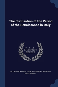 The Civilisation of the Period of the Renaissance in Italy, Jacob Burckhardt, Samuel George Chetwynd Middlemore обложка-превью