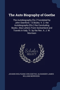 The Auto Biography of Goethe: The Autobiography Étc.] Translated by John Oxenford. 13 Books. V. 2. the Autobiography [Etc.] the Concluding Books. Also Letters From Switzerland and Travels in Italy, Tr. by the Rev. A. J. W. Morrison, Johann Wolfgang Von Goethe, Alexander James William Morrison обложка-превью