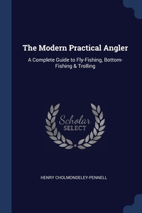 The Modern Practical Angler: A Complete Guide to Fly-Fishing, Bottom-Fishing & Trolling, Henry Cholmondeley-Pennell обложка-превью
