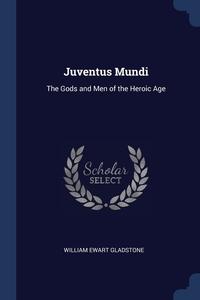 Juventus Mundi: The Gods and Men of the Heroic Age, William Ewart Gladstone обложка-превью