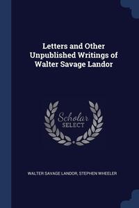 Letters and Other Unpublished Writings of Walter Savage Landor, Walter Savage Landor, Stephen Wheeler обложка-превью